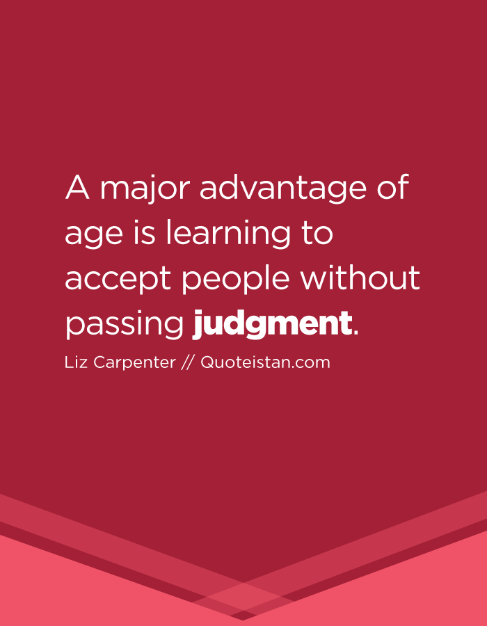 A major advantage of age is learning to accept people without passing judgment.