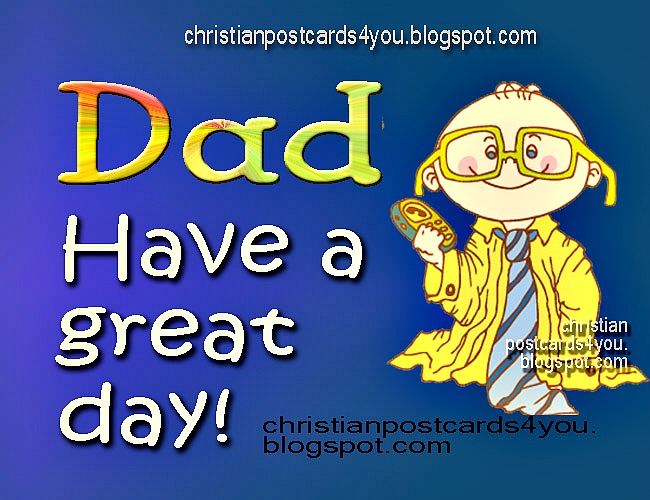 Dad, have a great day. Happy  Congratulations on your bithday. christian postcards for your Birthday. Happy father's day. Enjoy your day. Daddy`s day. free ecards.