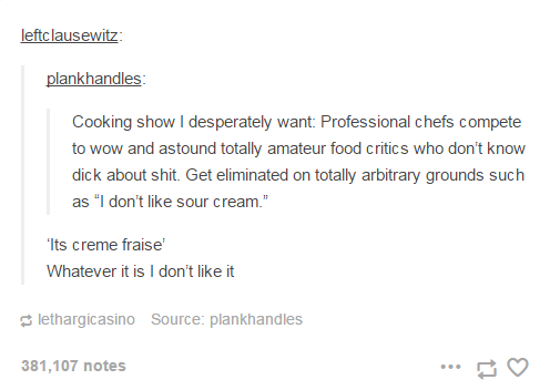 "Professional chefs compete to wow and astound totally amateur food critics who don't know dick about shit. Get eliminated on totally arbitrary grounds such as ""I don't like sour cream."""