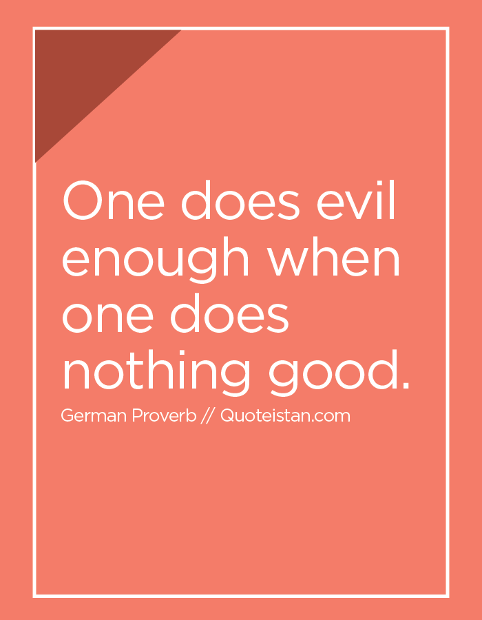 One does evil enough when one does nothing good.