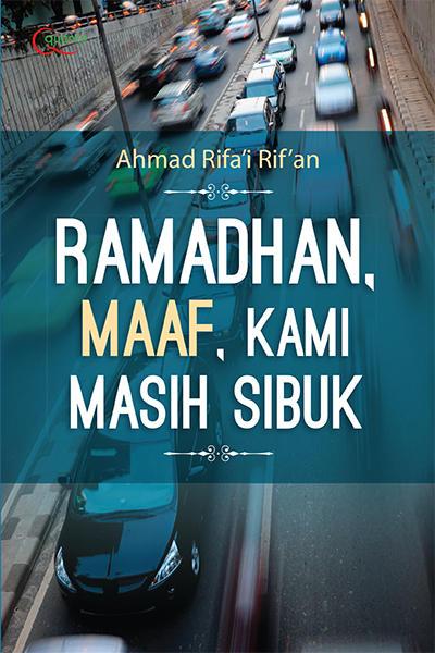 Kedatanganmu sering kali hanya kami jadikan ritual tahunan tanpa makna Ramadhan, Maaf, Kami Masih Sibuk karya Ahmad Rifa'i Rif'an PDF
