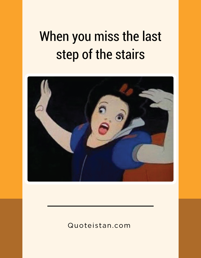 When you miss the last step of the stairs.