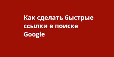 Как сделать быстрые ссылки в поиске Google