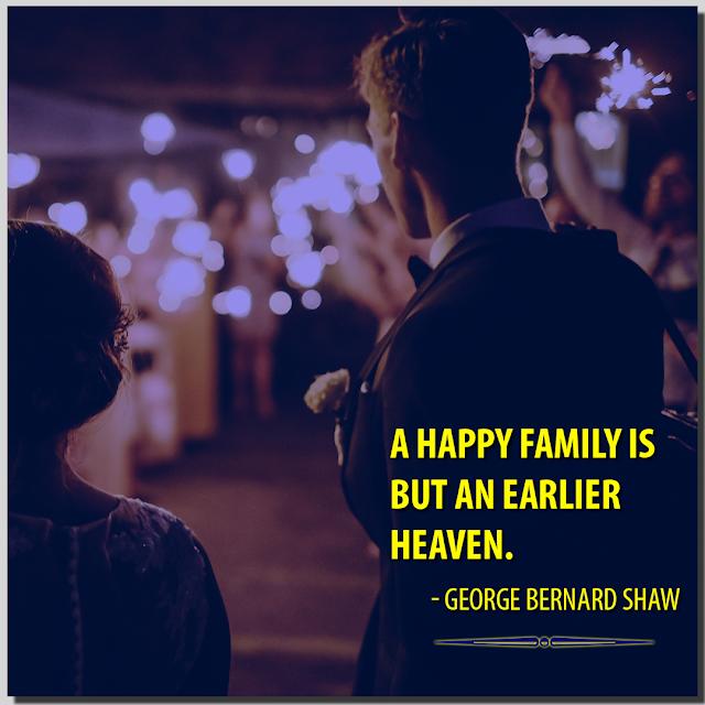 A happy family is but an earlier heaven. George Bernard Shaw HBRPATEL