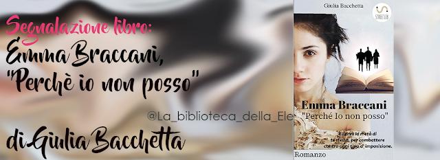 """Ti Segnalo un libro: EMMA BRACCANI, """"PERCHE' IO NON POSSO"""" di Giulia Bacchetta"""