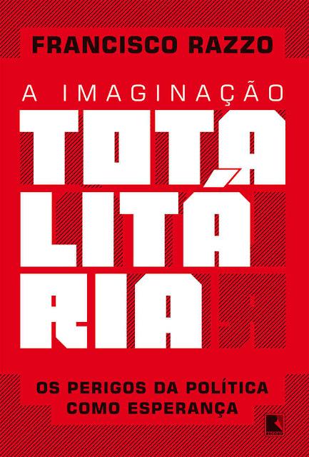 A imaginação totalitária - Francisco Razzo
