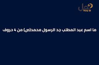 ما اسم عبد المطلب جد الرسول محمد(ص) من 4 حروف