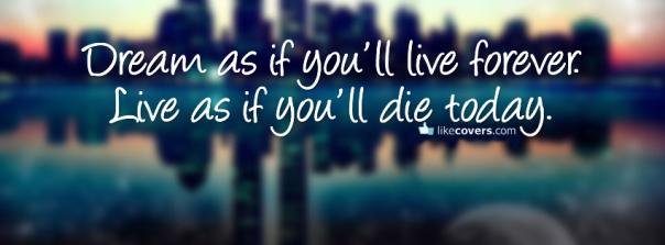 Dream as if you will live forever