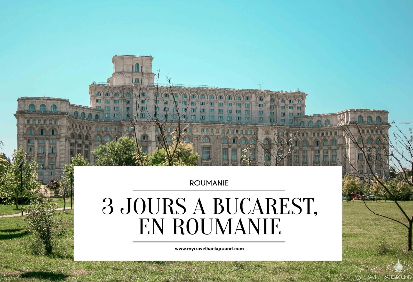 My Travel Background : 3 jours à Bucarest en Roumanie - Palais du Parlement