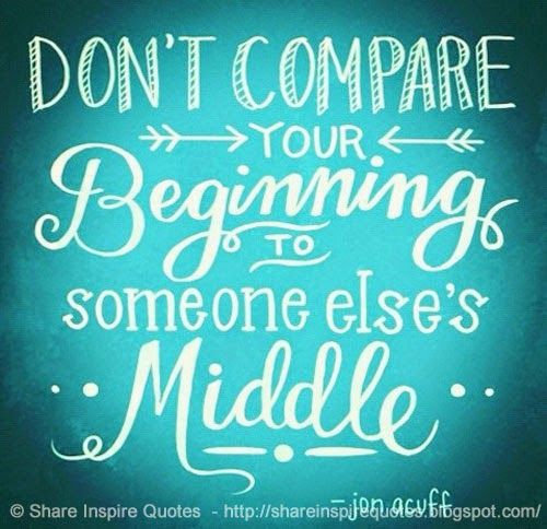 Dont Compare Quotes: Don't Compare Your BEGINNING To Someone Else's MIDDLE ~Jon