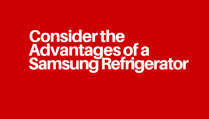 Consider the Advantages of a Samsung Refrigerator