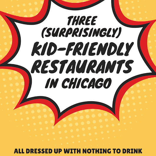 Three (Surprisingly) Kid-Friendly Chicago Restaurants