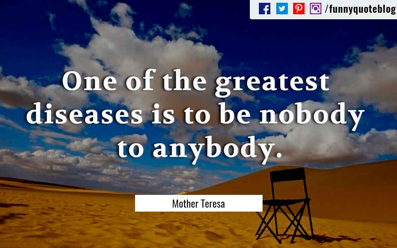 """One of the greatest diseases is to be nobody to anybody."" ― Mother Teresa Quote"