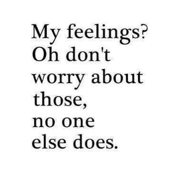My feelings? oh don't worry about those, no one else does