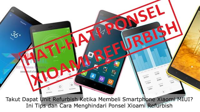 Takut Dapat Unit Refurbish Ketika Membeli Smartphone Xiaomi MIUI? Ini Tips dan Cara Menghindari Ponsel Xioami Refurbish