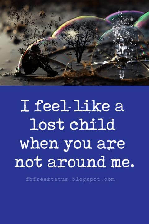 love sayings and quotes, I feel like a lost child when you are not around me.