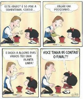 História em quatro quadrinhos com a personagem Mafalda e o pai. Mafalda é uma personagem criada pelo cartunista Joaquin Salvador Lavado, mais conhecido como Quino. Mafalda é uma menina inteligente, rebelde, contestadora e odeia: a injustiça, a guerra, as armas nucleares, o racismo, as absurdas convenções dos adultos e, obviamente, a sopa. Ela tem aproximadamente seis anos , a cabeça é maior do que o corpo em proporção, rosto redondo, cabelos pretos volumosos na altura dos ombros com um laço vermelho , olhos pequenos redondos, nariz levemente arrebitado e boca larga. Ela usa um vestido vermelho, meias soquetes brancas e sapatos pretos. Pelicarpo, o pai, aparenta ter aproximadamente 35 anos, homem de estatura mediana, magro, rosto triangular, cabelos castanhos-claros, olhos pequenos, nariz largo e comprido e lábios finos. Pelicarpo trabalha numa companhia de seguros, adora cultivar plantas em seu apartamento e entra em crise quando repara sua idade. Ele usa um colete azul sobre camisa branca com mangas compridas.Descrição: A ilustração é composta por quatro quadros dispostos em duas linhas. Da esquerda para a direita e de cima para baixo.Quadro 1: À esquerda, Pelicarpo está sentado sobre as pernas , plantando em uma vaso vermelho, próximo ao vaso, há uma pequena pá, em frente, Mafalda agachada e atenta. Acima da mão direita de Pelicarpo que bate sobre a terra preta, a onomatopeia: tup, tup. Ele diz: Está vendo? É só por a sementinha, cobrir...Quadro 2: O cenário é o mesmo. Pelicarpo rega a terra do vaso com um regador verde dizendo: ...regar um pouquinho...Quadro 3: Mafalda com a cabeça inclinada para cima, olha séria para o pai que diz: E daqui a alguns dias vamos ter uma planta linda!Quadro 4: Mafalda em pé com expressão brava ,fitando o pai, diz: Você tinha de contar o final?!No rodapé, à direita, a assinatura do autor: Quino.
