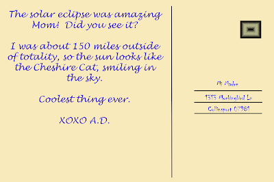 The solar eclipse was amazing Mom! Did you see it?  I was about 150 miles outside of totality, so the sun looks like the Cheshire Cat smiling in the sky. XOXO A.D.