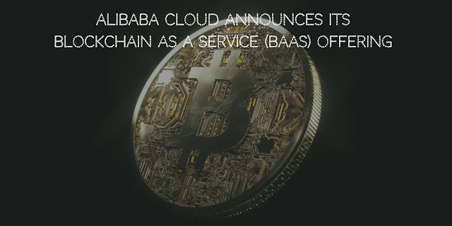 Alibaba Cloud Announces its Blockchain as a Service (BaaS) offering