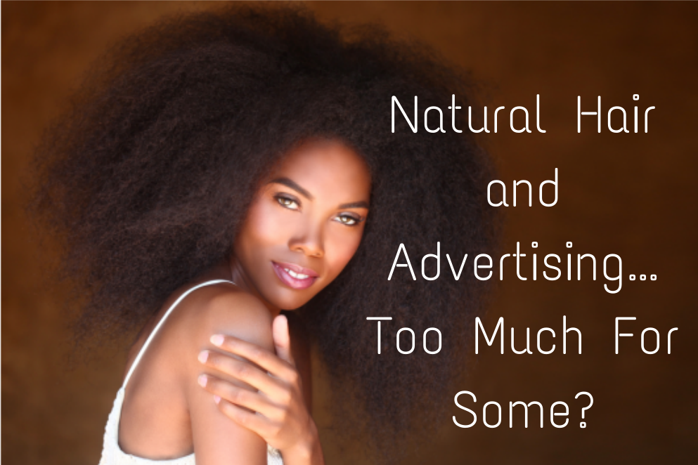 Natural Hair and Advertising...Too Much For Some?