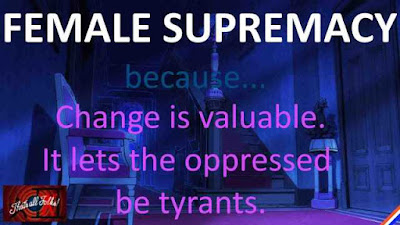 female supremacy. change is valuable. it lets the oppressed be tyrants