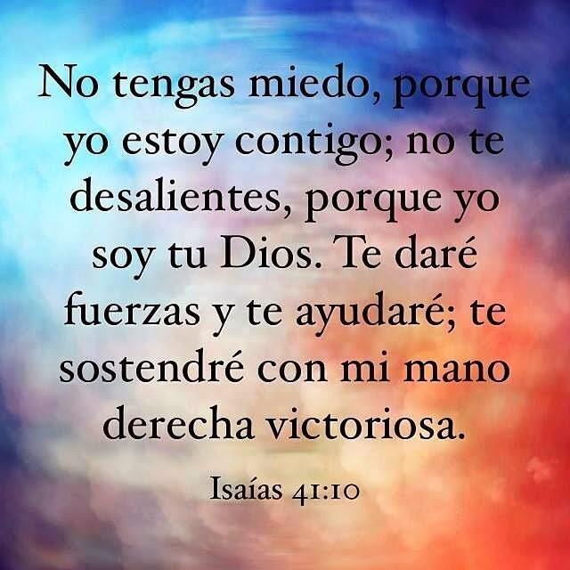 No tengas miedo, porque yo estoy contigo.  No te desalientes, porque yo soy tu Dios.   Te daré fuerzas y te ayudaré.   Te sostendré con mi mano   derecha victoriosa.   Isaías 41:10