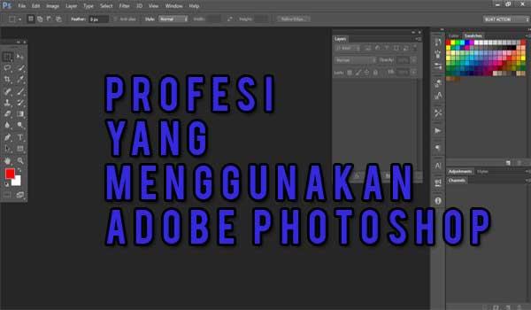 Adobe Photoshop yakni aplikasi terfaforit dalam kategori aplikasi edit gambar berbasis b 8 Profesi Yang Menggunakan Adobe Photoshop Sebagai Alat Bantu