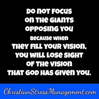 Do not focus on the giants opposing you because when they fill your vision you will lose sight of the vision that God has given you