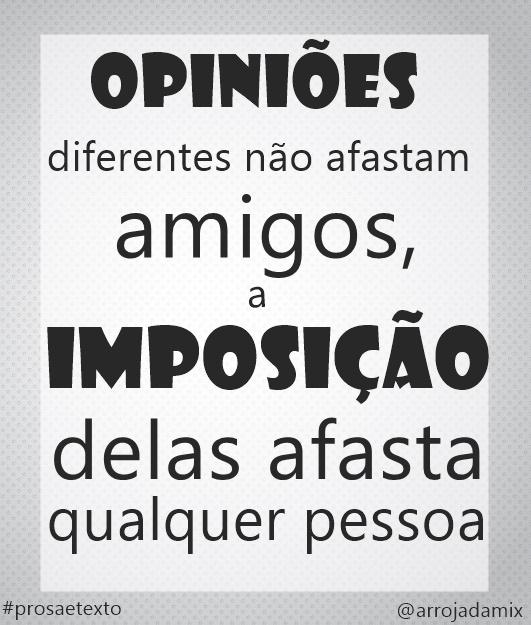 """""""Opiniões diferentes não afasta amigos, a imposição delas que afasta qualquer pessoa."""""""