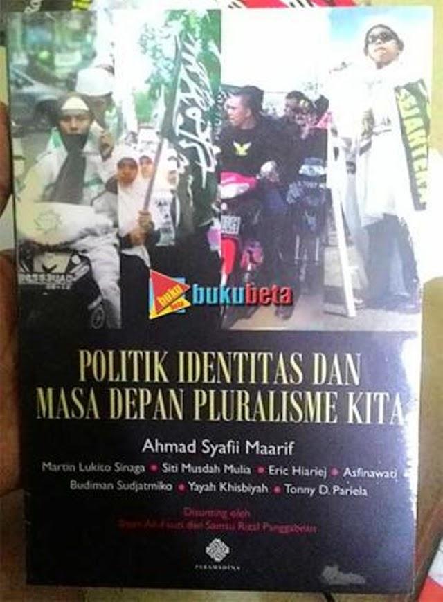 Politik Identitas dan Masa Depan Plurisme Kita - Ahmad Syafii Maarif