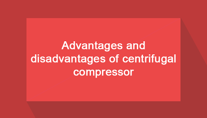 Advantages, Disadvantages And Applications of Centrifugal Compressor