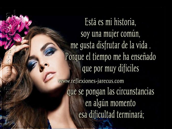 Está es mi historia, soy una mujer común, me gusta disfrutar de la vida porque el tiempo me ha enseñado que por muy difíciles que se pongan las circunstancias en algún momento esa dificultad terminará