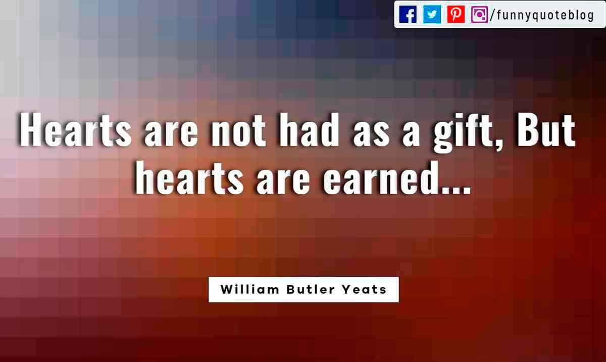 Heartbroken Quotes, Hearts are not had as a gift, But hearts are earned... ― William Butler Yeats Quote