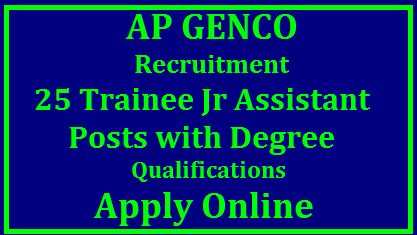 AP GENCO Recruitment for 25 Trainee Jr Assistants with Degree Qualifications Apply Online Andhra Pradesh Power Generation Corporation Limited APGENCO inviting Online Applications for Trainee Assistant Posts. The candidates meeting with the Educational Qualifications have submit Online Application Form at its Official website www.apgenco.gov.in and http://apgenco.cgg.gov.in . Detailed Notification is available at said portal. Schedule to Apply Online is 13.11.2017 to 02.12.2017. Selection Procedure Scheme of Exmination Syllabus for the Examination ap-genco-recruitment-for-25-trainee-junior-assistant-posts-apply-online/2017/11/ap-genco-recruitment-for-25-trainee-junior-assistant-posts-apply-online.html