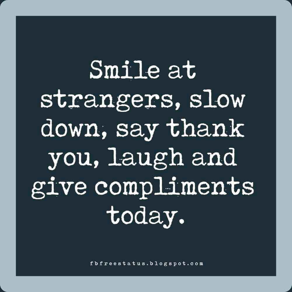 Smile at strangers, slow down, say thank you, laugh and give compliments today. Good Morning.