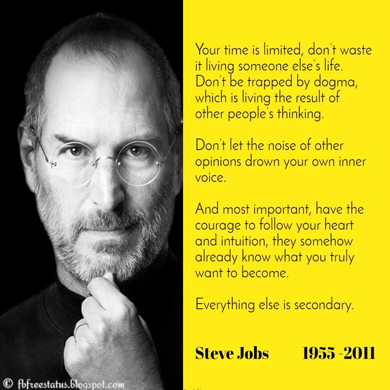 Steve Jobs Quote: Your time is limited, so don't waste it living someone else's life. Don't be trapped by dogma—which is living with the results of other people's thinking. Don't let the noise of others' opinions drown out your own inner voice. And most important, have the courage to follow your heart and intuition.