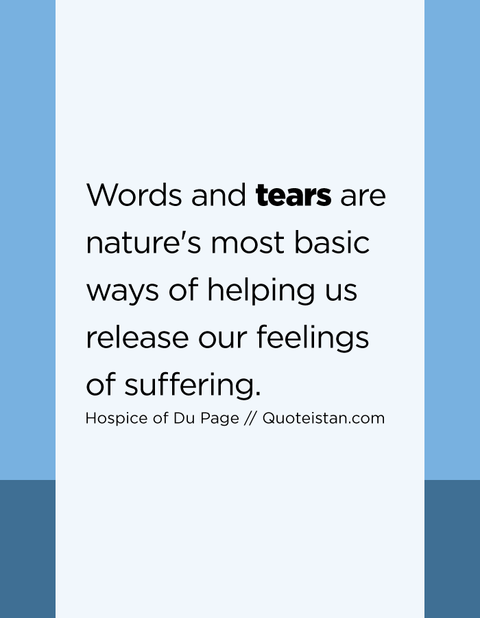 Words and tears are nature's most basic ways of helping us release our feelings of suffering.