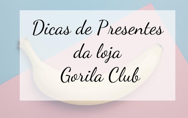 Dicas de Presentes da loja Gorila Club