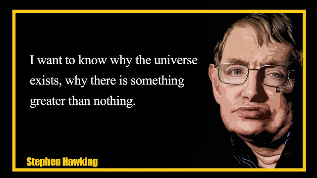 I want to know why the universe exists, why there is something greater than nothing Stephen Hawking