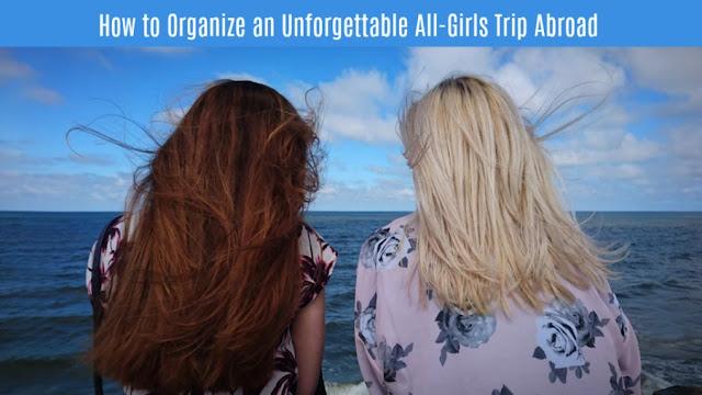 How to Organize an Unforgettable All-Girls Trip Abroad