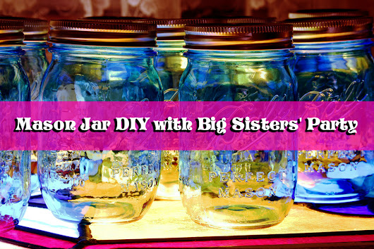 Mason Jar DIY with Big Sisters' Party