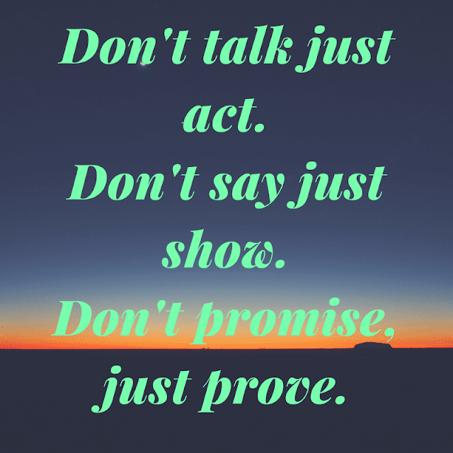 Dont talk just act Don't say just show Don't promise, just prove.