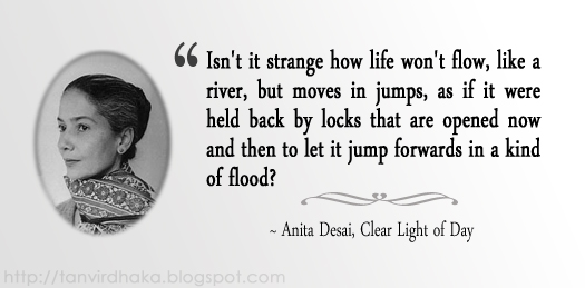 """Isn't it strange how life won't flow, like a river, but moves in jumps, as if it were held back by locks that are opened now and then to let it jump forwards in a kind of flood?"" ~ Anita Desai, Clear Light of Day"