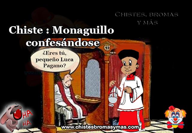 Chiste : Monaguillo confesándose, Bendígame padre, porque he pecado. He estado con una chica ligerona.  El cura preguntó:  -¿Eres tú, pequeño Luca Pagano?  -Sí, padre, soy yo.  -¿Y quién es la chica con la que estuviste?
