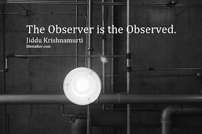 The observer is the observed – Jiddu Krishnamurti