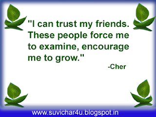 I can trust my friends. These people force me to examine, encourage me to grow.