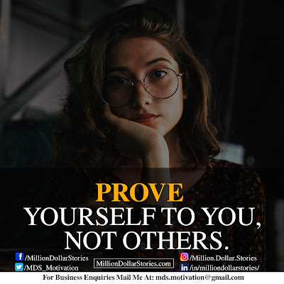 PROVE YOURSELF TO YOU, NOT OTHERS.