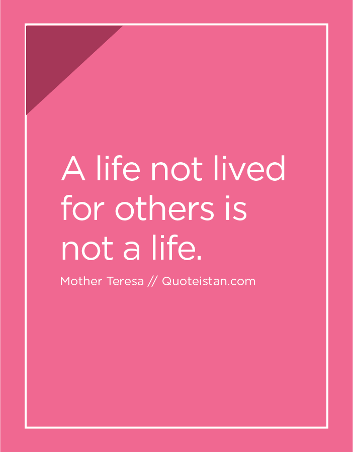 A life not lived for others is not a life.