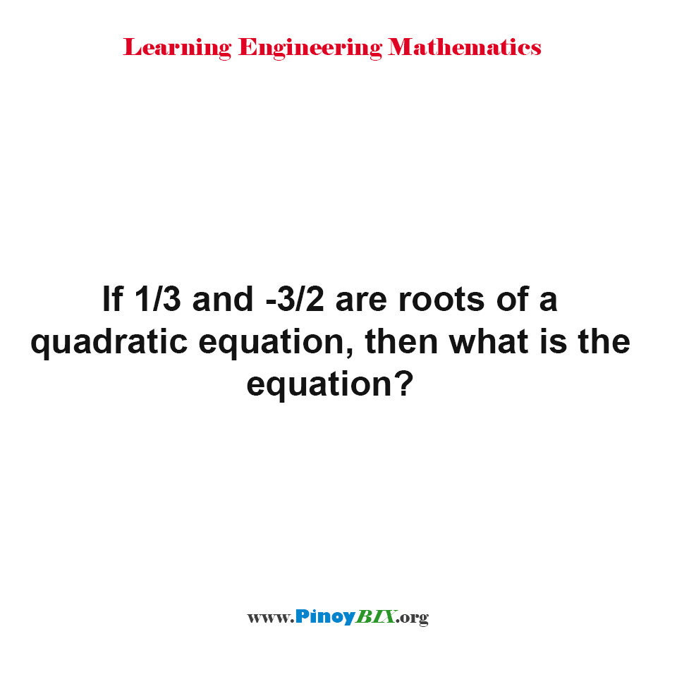 If 1/3 and -3/2 are roots of a quadratic equation, then what is the equation?