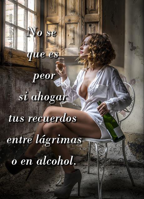 No se que es peor si ahogar tus recuerdos entre lágrimas o en alcohol.